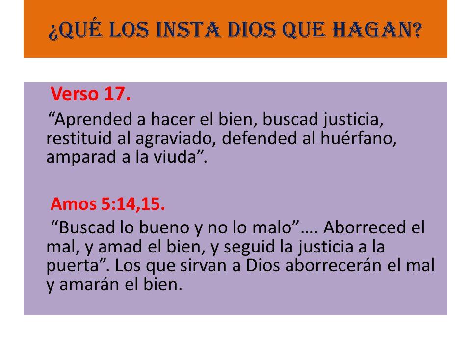 ¿Qué los insta Dios que hagan? Verso 17. Aprended a hacer el bien, buscad justicia, restituid al agraviado, defended al huérfano, amparad a la viuda.