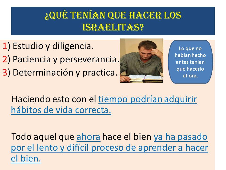 ¿qué tenían que hacer los israelitas? 1) Estudio y diligencia. 2) Paciencia y perseverancia. 3) Determinación y practica. Haciendo esto con el tiempo