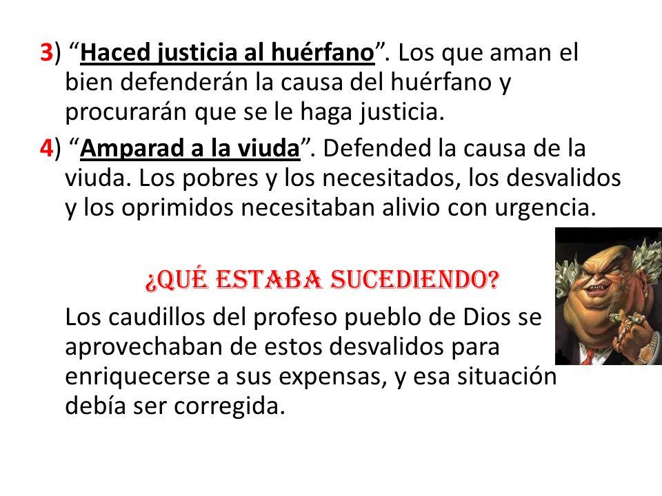 3) Haced justicia al huérfano. Los que aman el bien defenderán la causa del huérfano y procurarán que se le haga justicia. 4) Amparad a la viuda. Defe