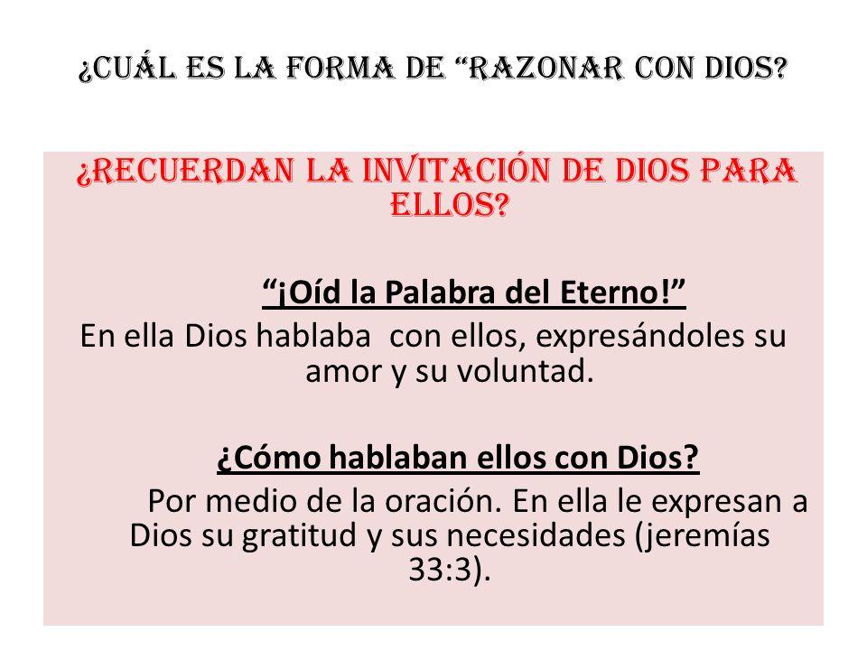 ¿Cuál es la forma de Razonar con Dios? ¿Recuerdan la invitación de Dios para ellos? ¡Oíd la Palabra del Eterno! En ella Dios hablaba con ellos, expres