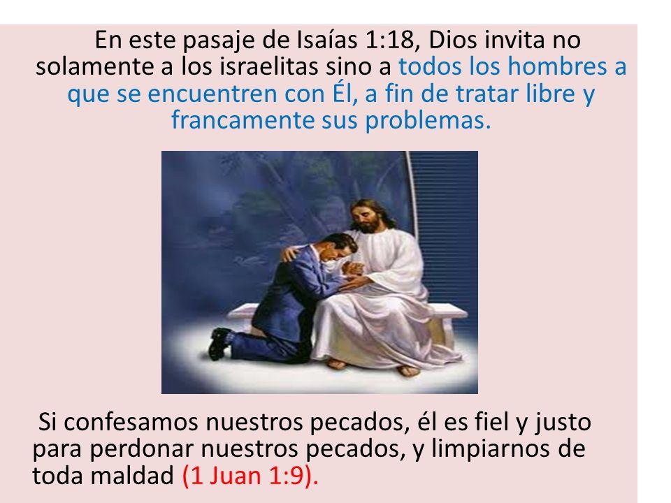 En este pasaje de Isaías 1:18, Dios invita no solamente a los israelitas sino a todos los hombres a que se encuentren con Él, a fin de tratar libre y
