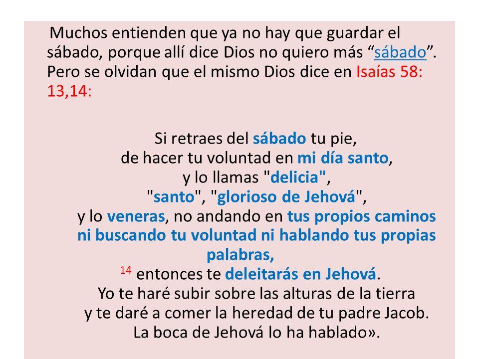 Muchos entienden que ya no hay que guardar el sábado, porque allí dice Dios no quiero más sábado. Pero se olvidan que el mismo Dios dice en Isaías 58: