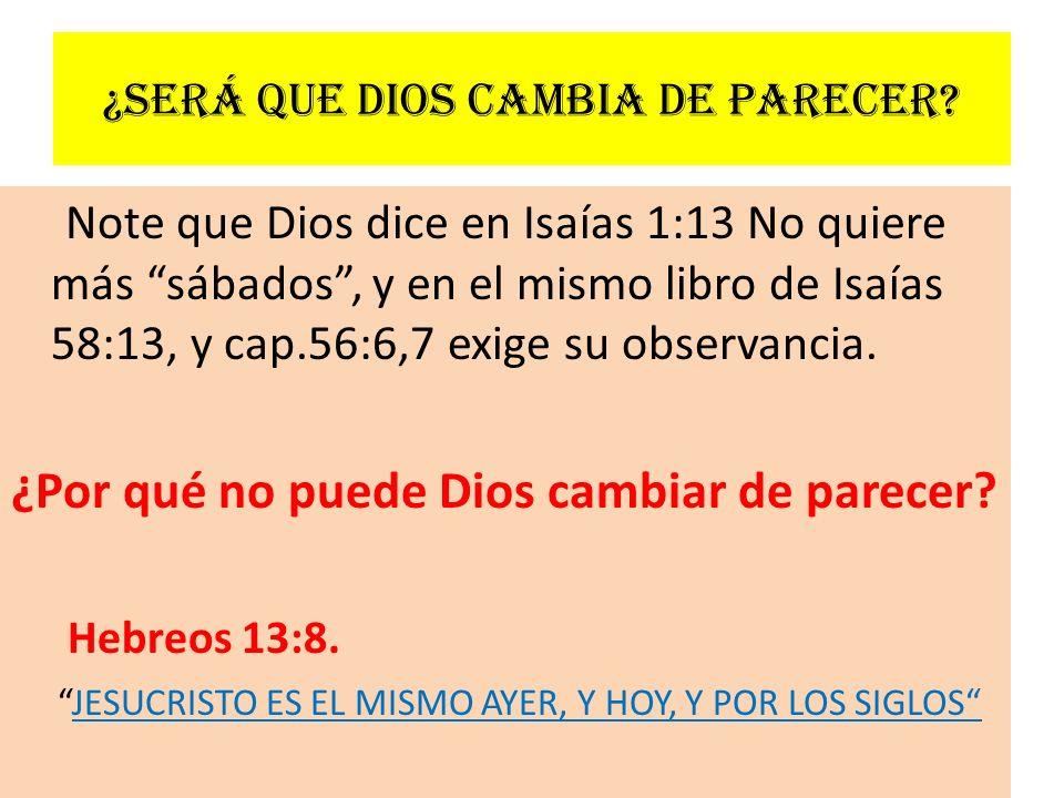 ¿Será que Dios cambia de parecer? Note que Dios dice en Isaías 1:13 No quiere más sábados, y en el mismo libro de Isaías 58:13, y cap.56:6,7 exige su