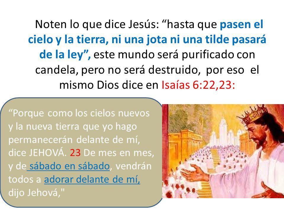 Noten lo que dice Jesús: hasta que pasen el cielo y la tierra, ni una jota ni una tilde pasará de la ley, este mundo será purificado con candela, pero