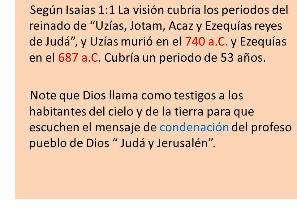 Según Isaías 1:1 La visión cubría los periodos del reinado de Uzías, Jotam, Acaz y Ezequías reyes de Judá, y Uzías murió en el 740 a.C. y Ezequías en