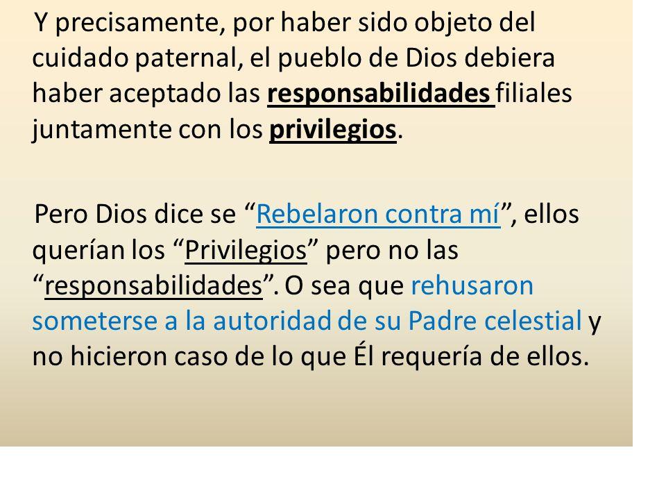 Y precisamente, por haber sido objeto del cuidado paternal, el pueblo de Dios debiera haber aceptado las responsabilidades filiales juntamente con los