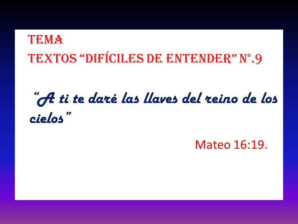 Tema Textos difíciles de entender N°.9 A ti te daré las llaves del reino de los cielos Mateo 16:19.