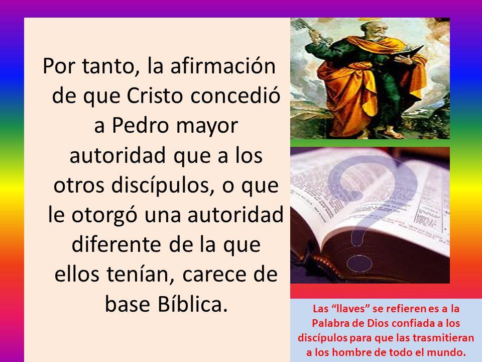 Por tanto, la afirmación de que Cristo concedió a Pedro mayor autoridad que a los otros discípulos, o que le otorgó una autoridad diferente de la que