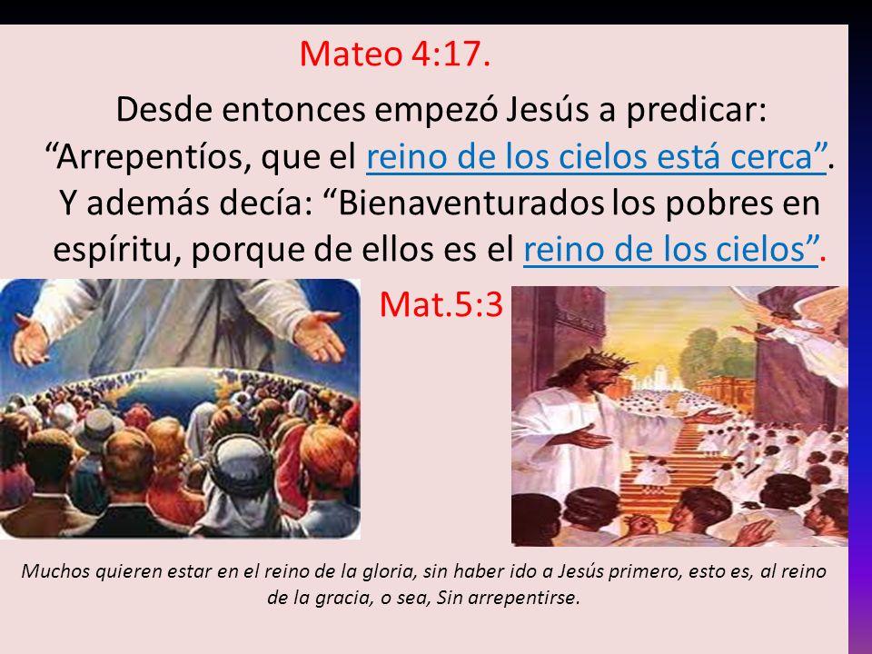 Mateo 4:17. Desde entonces empezó Jesús a predicar: Arrepentíos, que el reino de los cielos está cerca. Y además decía: Bienaventurados los pobres en