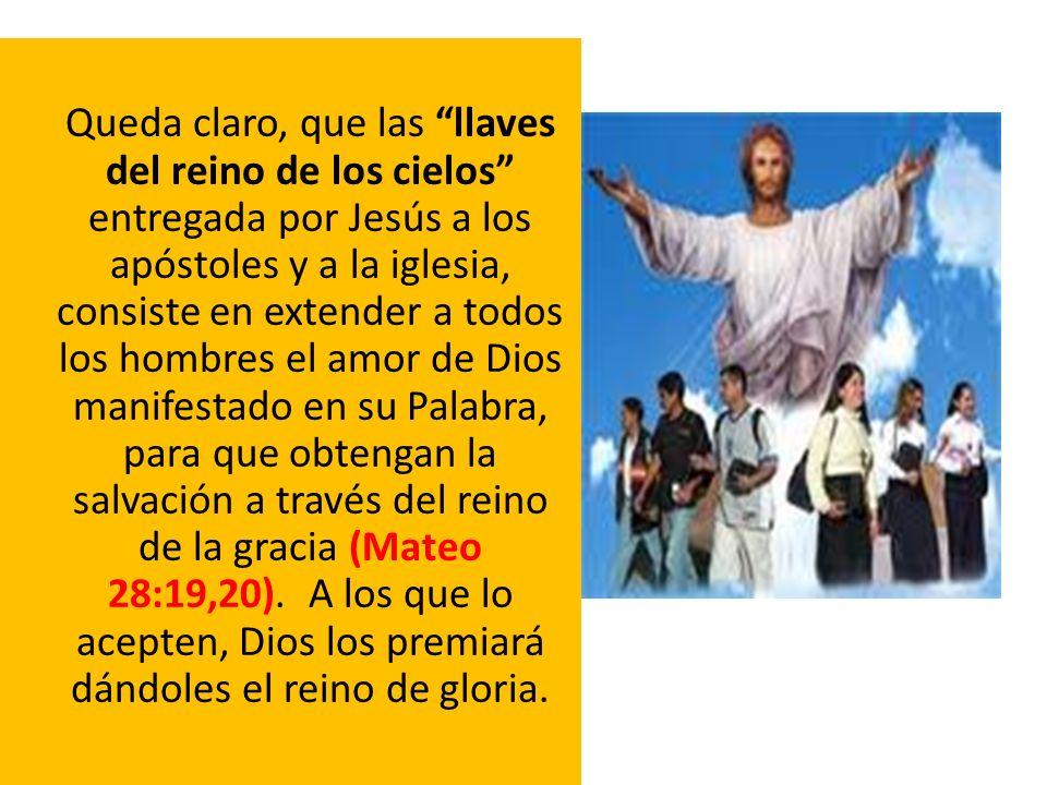 Queda claro, que las llaves del reino de los cielos entregada por Jesús a los apóstoles y a la iglesia, consiste en extender a todos los hombres el am