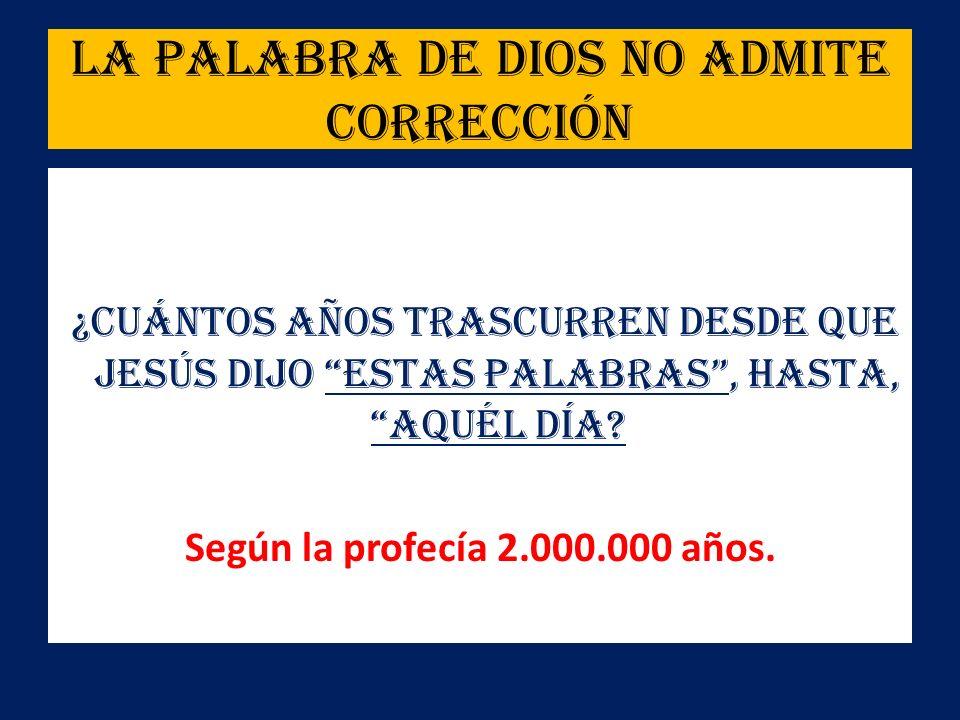 La Palabra de Dios no admite corrección ¿Cuántos años trascurren desde que Jesús dijo estas Palabras, hasta, aquél día? Según la profecía 2.000.000 añ