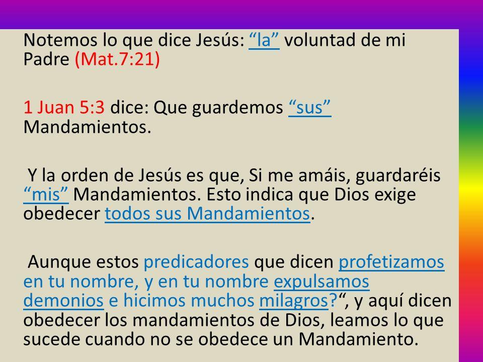 Notemos lo que dice Jesús: la voluntad de mi Padre (Mat.7:21) 1 Juan 5:3 dice: Que guardemos sus Mandamientos. Y la orden de Jesús es que, Si me amáis