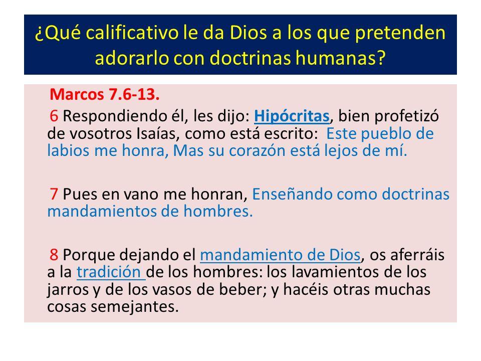 ¿Qué calificativo le da Dios a los que pretenden adorarlo con doctrinas humanas? Marcos 7.6-13. 6 Respondiendo él, les dijo: Hipócritas, bien profetiz