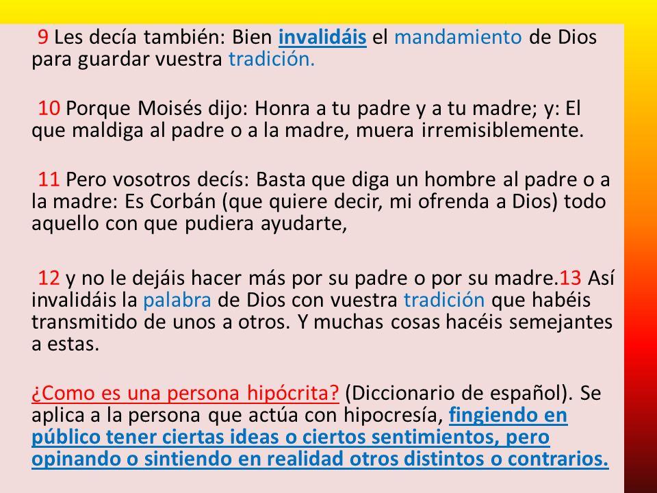 9 Les decía también: Bien invalidáis el mandamiento de Dios para guardar vuestra tradición. 10 Porque Moisés dijo: Honra a tu padre y a tu madre; y: E