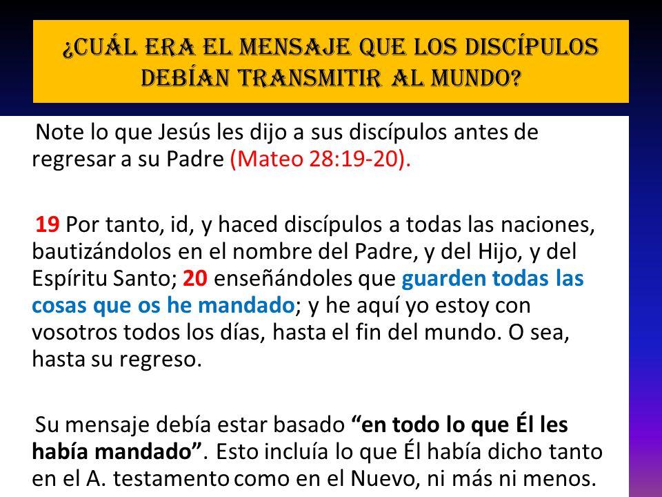 ¿Cuál era el mensaje que los discípulos debían transmitir al mundo? Note lo que Jesús les dijo a sus discípulos antes de regresar a su Padre (Mateo 28