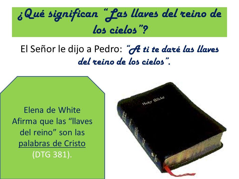 ¿Qué significan Las llaves del reino de los cielos? El Señor le dijo a Pedro: A ti te daré las llaves del reino de los cielos. Elena de White Afirma q