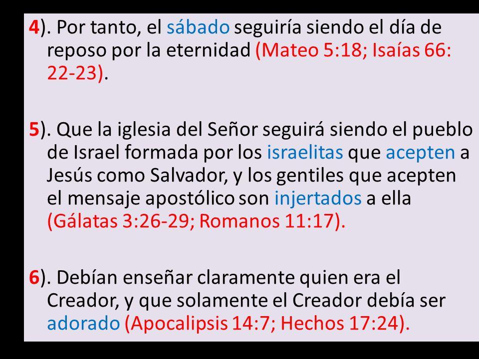 4). Por tanto, el sábado seguiría siendo el día de reposo por la eternidad (Mateo 5:18; Isaías 66: 22-23). 5). Que la iglesia del Señor seguirá siendo