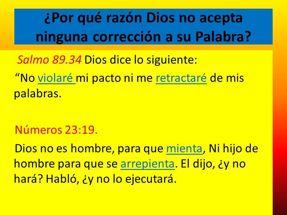 ¿Por qué razón Dios no acepta ninguna corrección a su Palabra? Salmo 89.34 Dios dice lo siguiente: No violaré mi pacto ni me retractaré de mis palabra