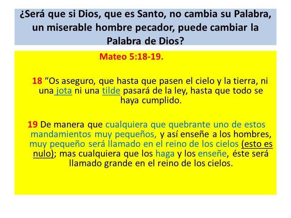 ¿Será que si Dios, que es Santo, no cambia su Palabra, un miserable hombre pecador, puede cambiar la Palabra de Dios? Mateo 5:18-19. 18 Os aseguro, qu