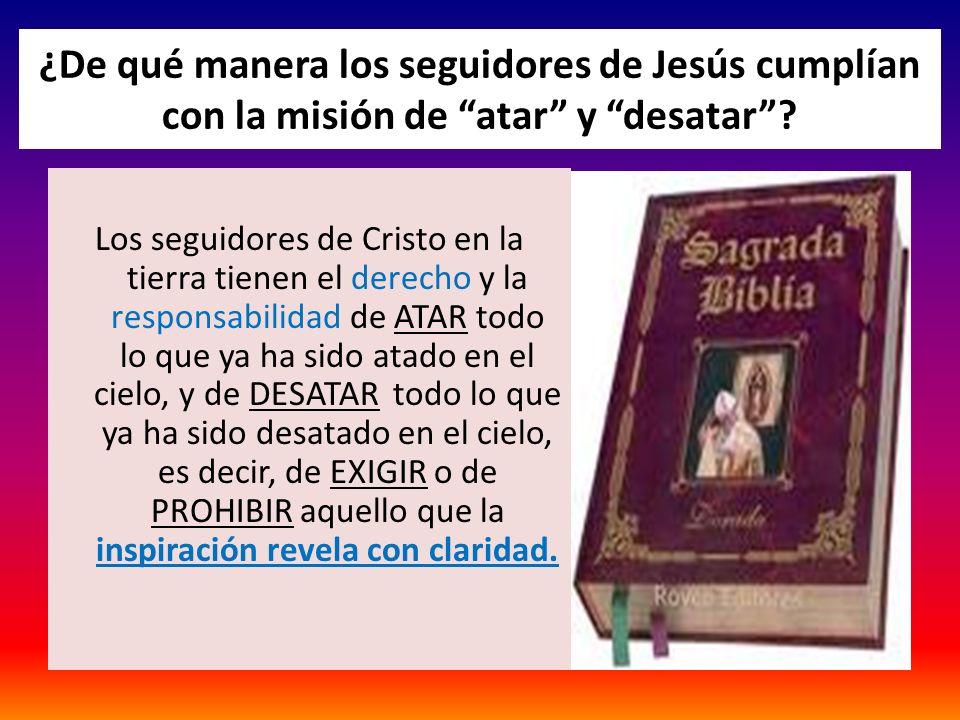 ¿De qué manera los seguidores de Jesús cumplían con la misión de atar y desatar? Los seguidores de Cristo en la tierra tienen el derecho y la responsa
