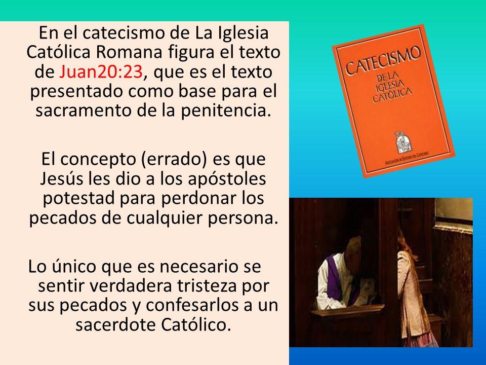 En el catecismo de La Iglesia Católica Romana figura el texto de Juan20:23, que es el texto presentado como base para el sacramento de la penitencia.