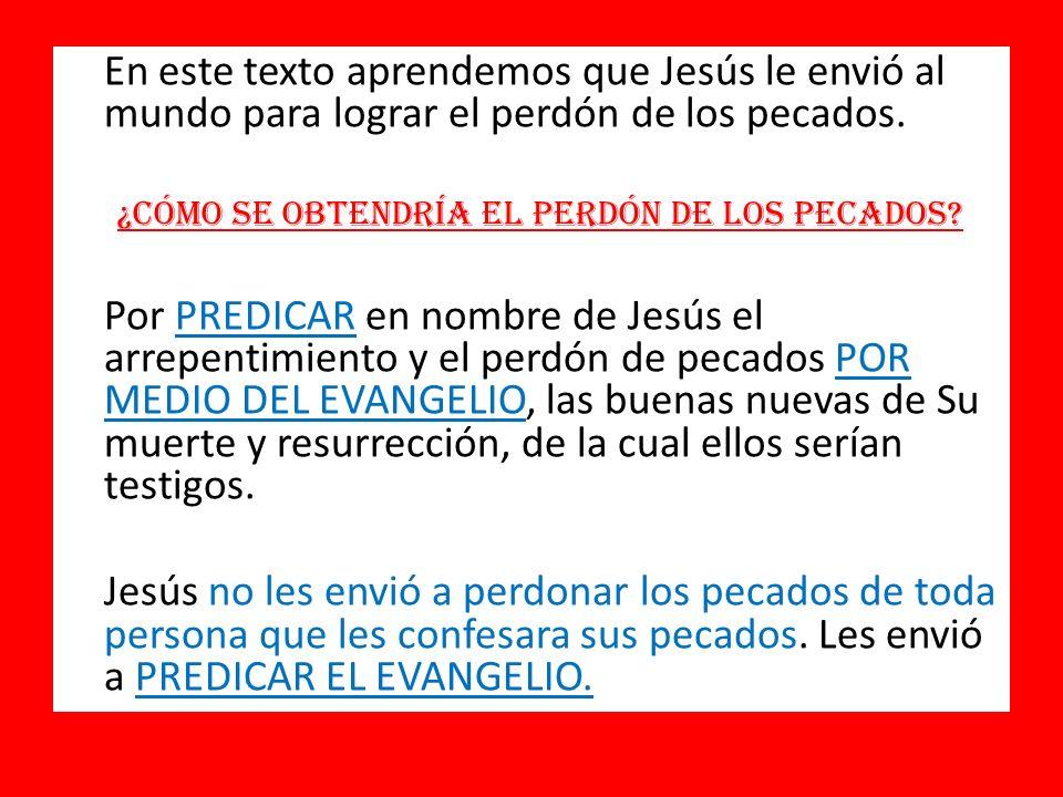 En este texto aprendemos que Jesús le envió al mundo para lograr el perdón de los pecados. ¿Cómo se obtendría el perdón de los pecados? Por PREDICAR e