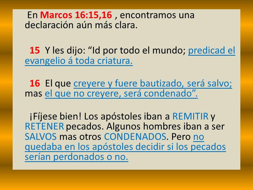 En Marcos 16:15,16, encontramos una declaración aún más clara. 15 Y les dijo: Id por todo el mundo; predicad el evangelio á toda criatura. 16 El que c