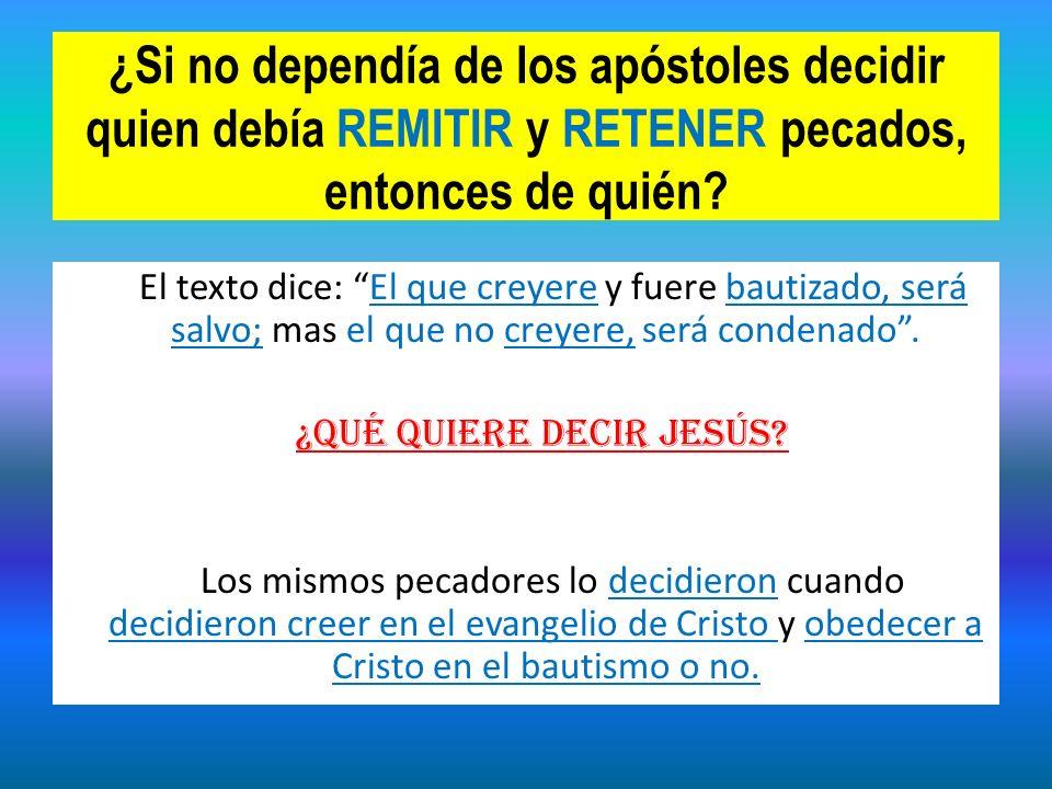 ¿Si no dependía de los apóstoles decidir quien debía REMITIR y RETENER pecados, entonces de quién? El texto dice: El que creyere y fuere bautizado, se