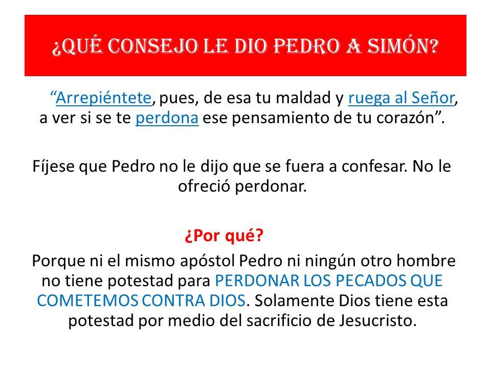 ¿Qué consejo le dio Pedro a Simón? Arrepiéntete, pues, de esa tu maldad y ruega al Señor, a ver si se te perdona ese pensamiento de tu corazón. Fíjese