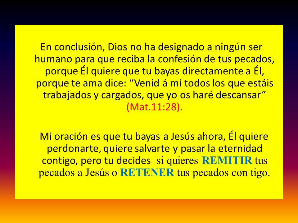 En conclusión, Dios no ha designado a ningún ser humano para que reciba la confesión de tus pecados, porque Él quiere que tu bayas directamente a Él,