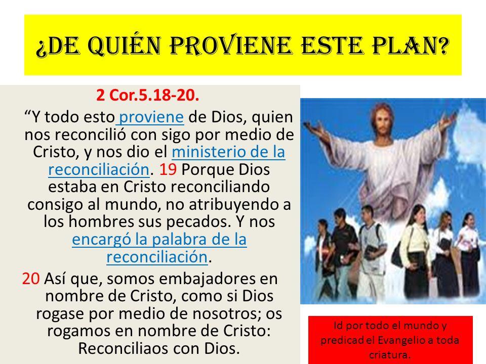 ¿De quién proviene este plan? 2 Cor.5.18-20. Y todo esto proviene de Dios, quien nos reconcilió con sigo por medio de Cristo, y nos dio el ministerio