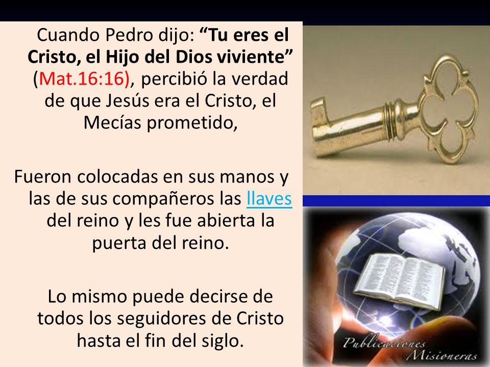 Cuando Pedro dijo: Tu eres el Cristo, el Hijo del Dios viviente (Mat.16:16), percibió la verdad de que Jesús era el Cristo, el Mecías prometido, Fuero