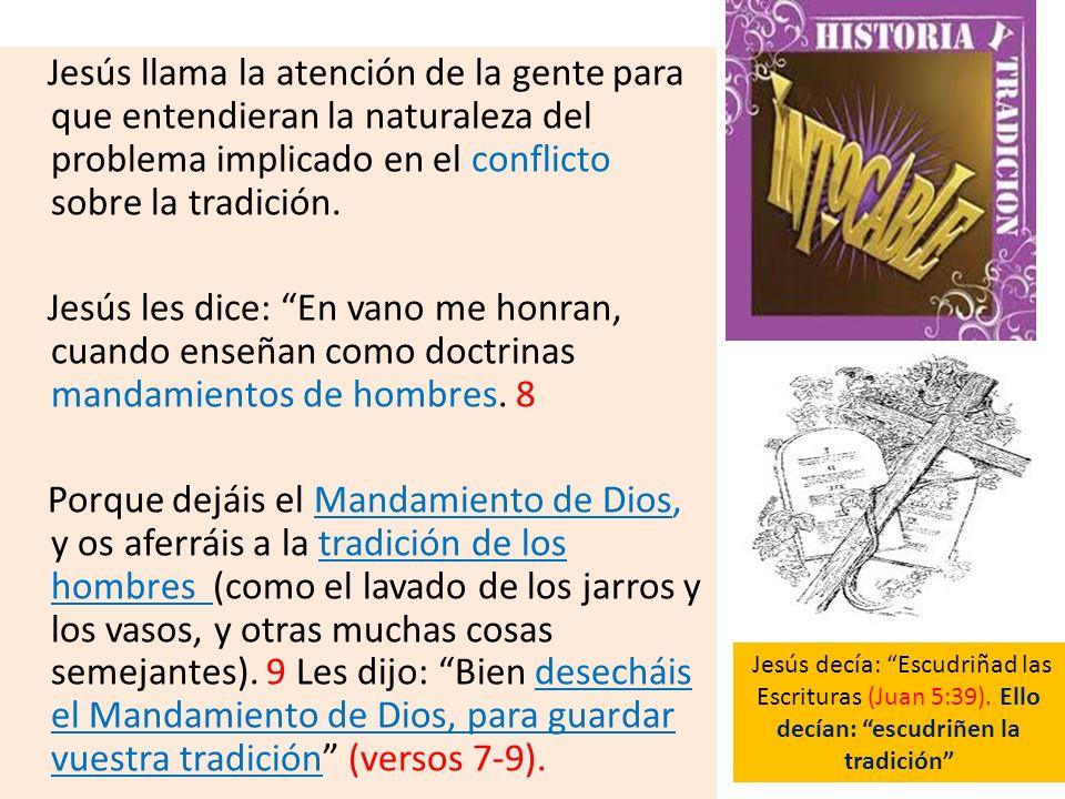 Jesús llama la atención de la gente para que entendieran la naturaleza del problema implicado en el conflicto sobre la tradición. Jesús les dice: En v