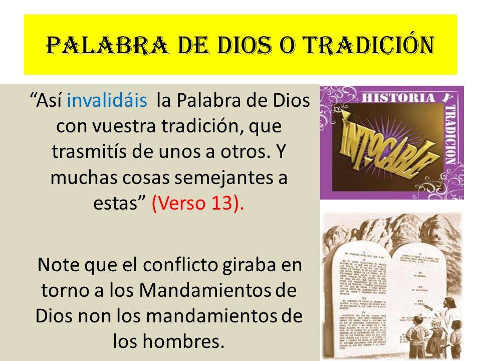 Palabra de Dios o tradición Así invalidáis la Palabra de Dios con vuestra tradición, que trasmitís de unos a otros. Y muchas cosas semejantes a estas