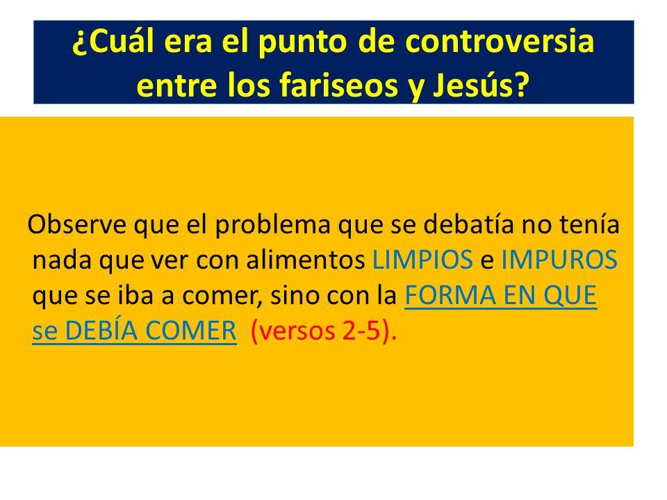 ¿Cuál era el punto de controversia entre los fariseos y Jesús? Observe que el problema que se debatía no tenía nada que ver con alimentos LIMPIOS e IM