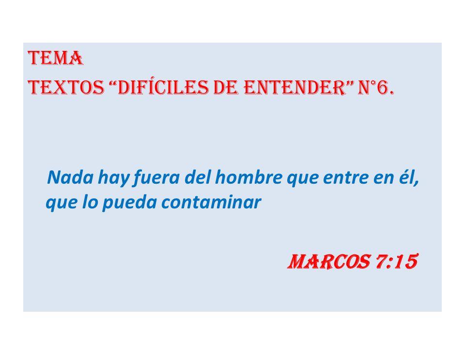 Tema Textos difíciles de entender N°6. Nada hay fuera del hombre que entre en él, que lo pueda contaminar Marcos 7:15