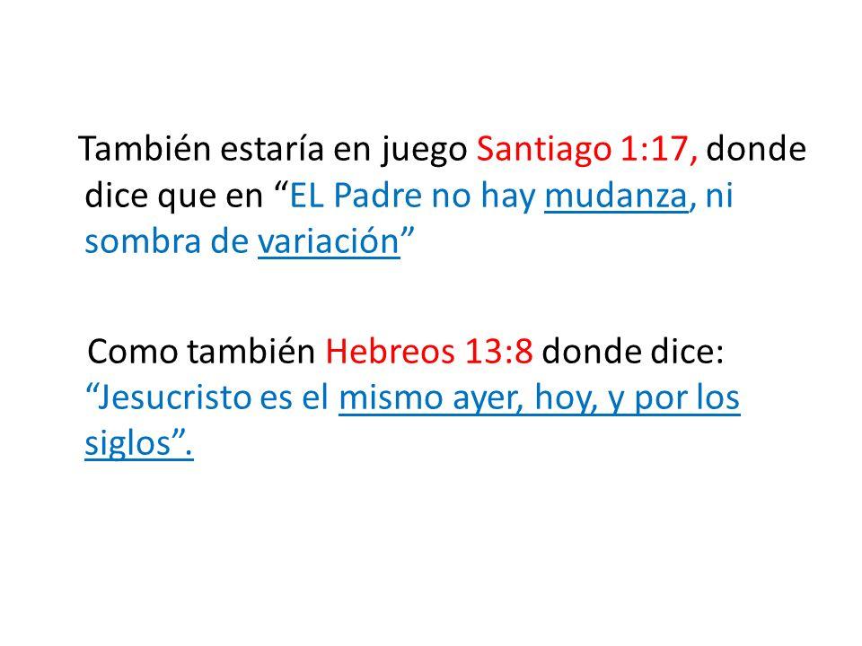 También estaría en juego Santiago 1:17, donde dice que en EL Padre no hay mudanza, ni sombra de variación Como también Hebreos 13:8 donde dice: Jesucr
