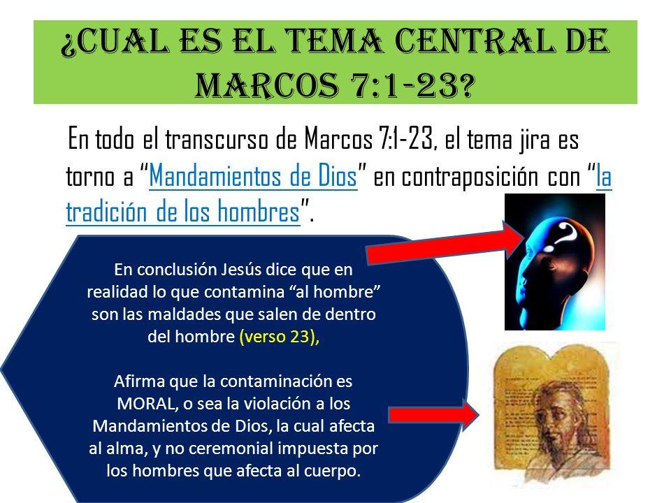 ¿Cual es el tema central de Marcos 7:1-23? En todo el transcurso de Marcos 7:1-23, el tema jira es torno a Mandamientos de Dios en contraposición con