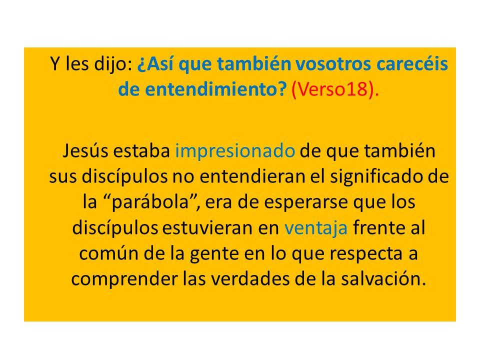 Y les dijo: ¿Así que también vosotros carecéis de entendimiento? (Verso18). Jesús estaba impresionado de que también sus discípulos no entendieran el