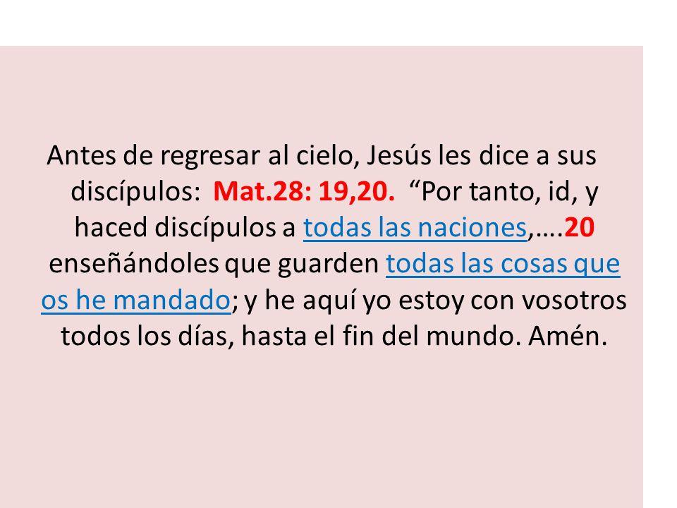 Antes de regresar al cielo, Jesús les dice a sus discípulos: Mat.28: 19,20. Por tanto, id, y haced discípulos a todas las naciones,….20 enseñándoles q