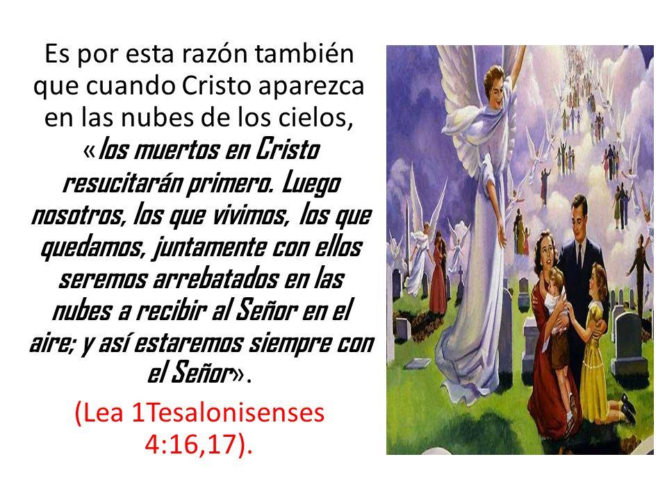 Es por esta razón también que cuando Cristo aparezca en las nubes de los cielos, « los muertos en Cristo resucitarán primero. Luego nosotros, los que