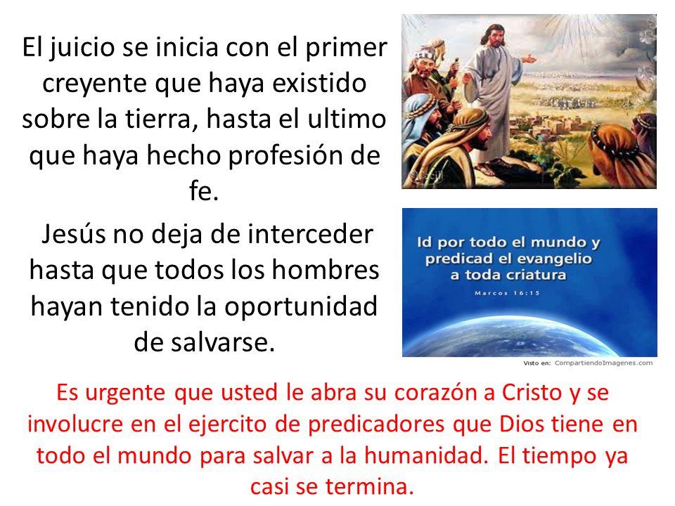 El juicio se inicia con el primer creyente que haya existido sobre la tierra, hasta el ultimo que haya hecho profesión de fe. Jesús no deja de interce