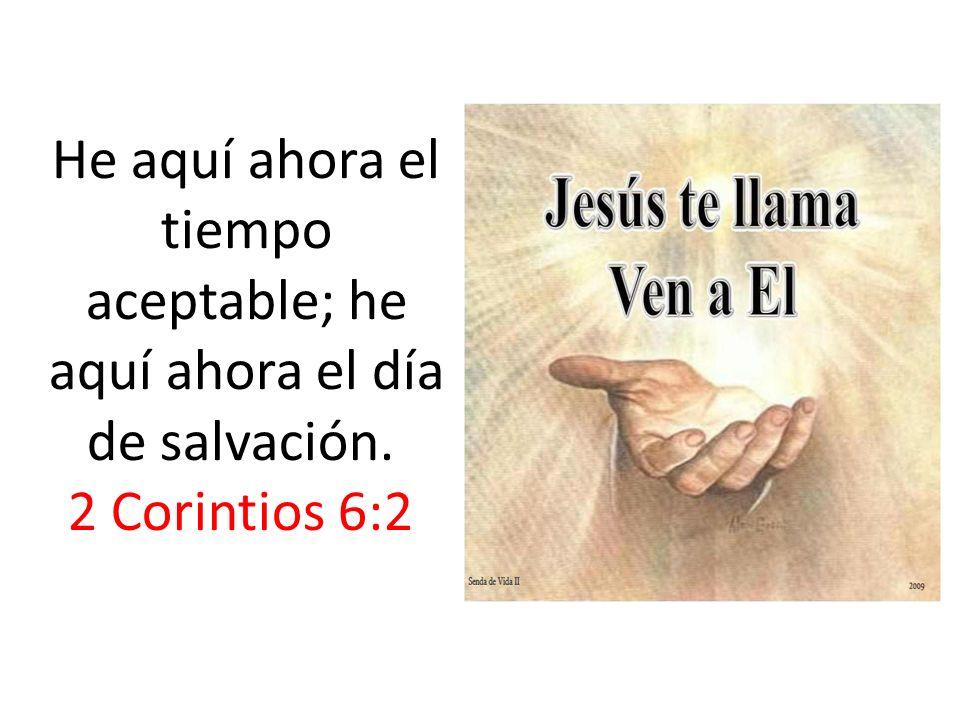 He aquí ahora el tiempo aceptable; he aquí ahora el día de salvación. 2 Corintios 6:2