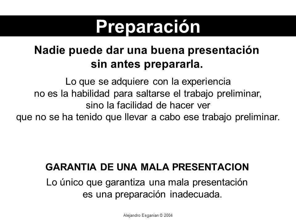 Alejandro Esganian © 2004 GARANTIA DE UNA MALA PRESENTACION Lo único que garantiza una mala presentación es una preparación inadecuada. Lo que se adqu
