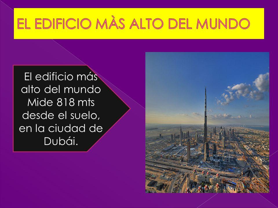 El edificio más alto del mundo Mide 818 mts desde el suelo, en la ciudad de Dubái.