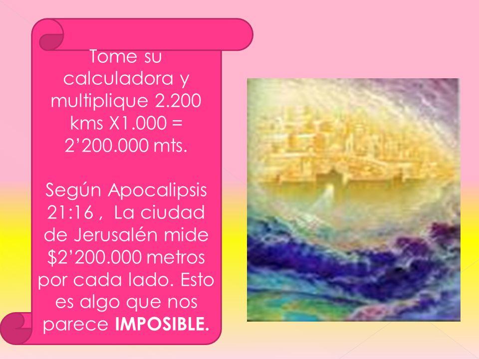Tome su calculadora y multiplique 2.200 kms X1.000 = 2200.000 mts. Según Apocalipsis 21:16, La ciudad de Jerusalén mide $2200.000 metros por cada lado