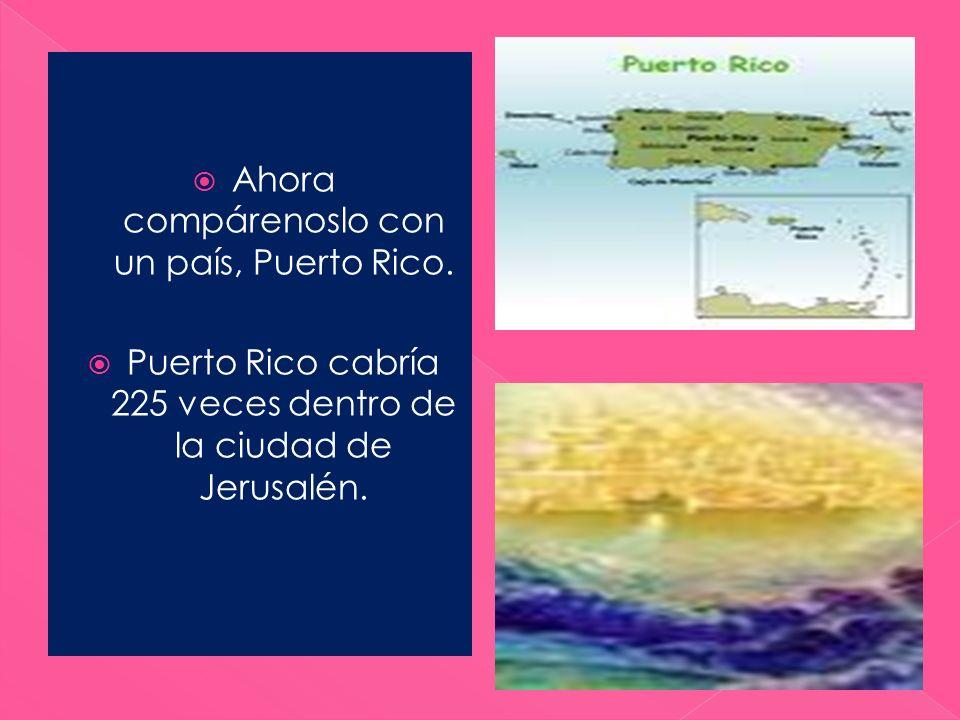 Ahora compárenoslo con un país, Puerto Rico. Puerto Rico cabría 225 veces dentro de la ciudad de Jerusalén.