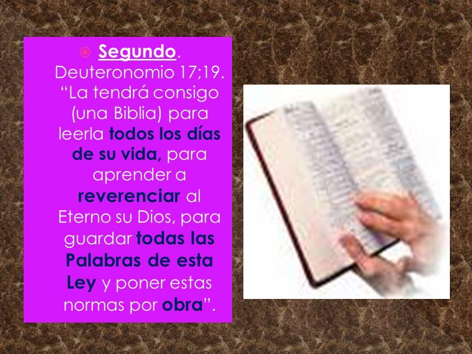 Segundo. Deuteronomio 17;19. La tendrá consigo (una Biblia) para leerla todos los días de su vida, para aprender a reverenciar al Eterno su Dios, para