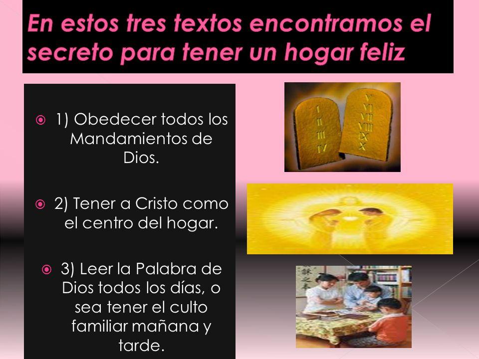 1) Obedecer todos los Mandamientos de Dios. 2) Tener a Cristo como el centro del hogar. 3) Leer la Palabra de Dios todos los días, o sea tener el cult