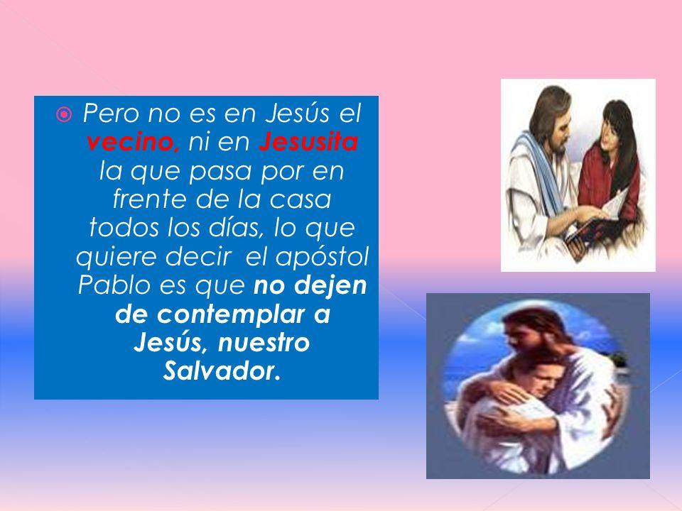 Pero no es en Jesús el vecino, ni en Jesusita la que pasa por en frente de la casa todos los días, lo que quiere decir el apóstol Pablo es que no deje